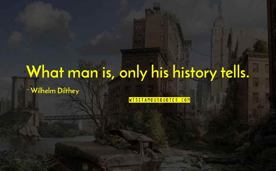 History Tells Us Quotes By Wilhelm Dilthey: What man is, only his history tells.