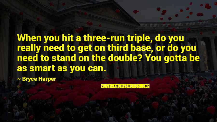 Hit And Run Quotes By Bryce Harper: When you hit a three-run triple, do you