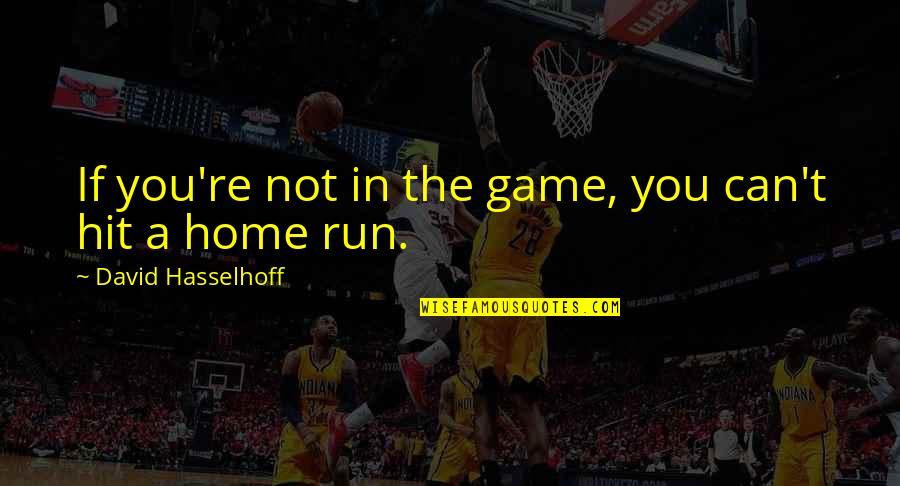 Hit And Run Quotes By David Hasselhoff: If you're not in the game, you can't