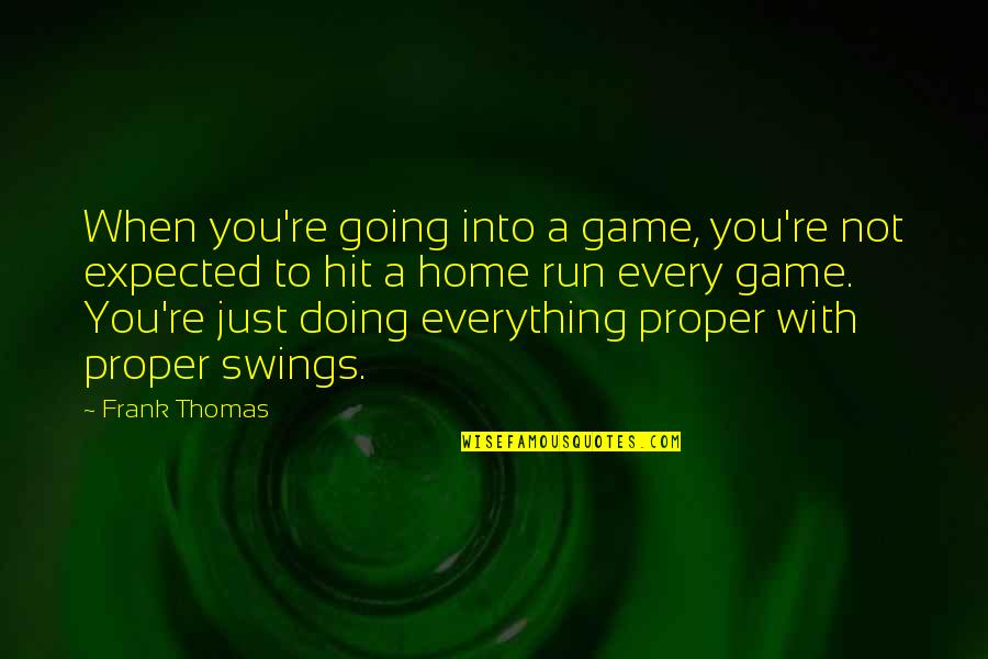 Hit And Run Quotes By Frank Thomas: When you're going into a game, you're not