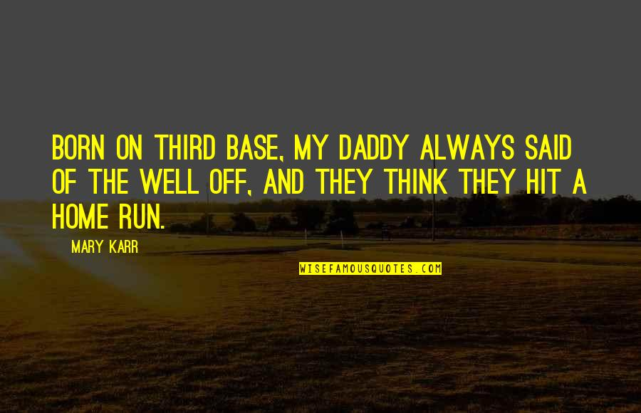 Hit And Run Quotes By Mary Karr: Born on third base, my daddy always said