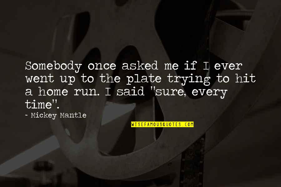 Hit And Run Quotes By Mickey Mantle: Somebody once asked me if I ever went