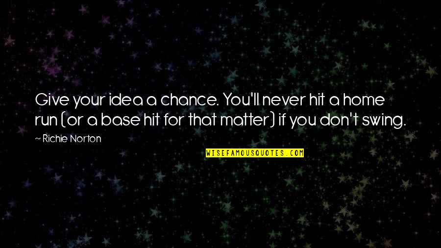 Hit And Run Quotes By Richie Norton: Give your idea a chance. You'll never hit