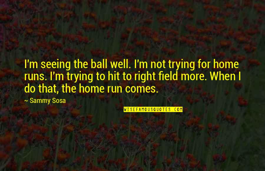 Hit And Run Quotes By Sammy Sosa: I'm seeing the ball well. I'm not trying