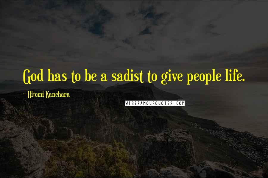 Hitomi Kanehara quotes: God has to be a sadist to give people life.