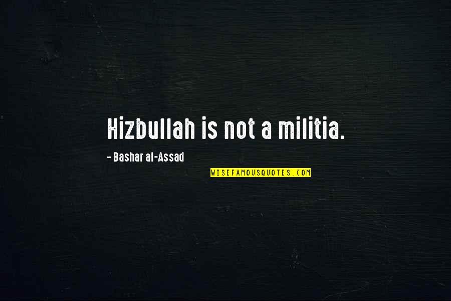 Hizbullah Quotes By Bashar Al-Assad: Hizbullah is not a militia.