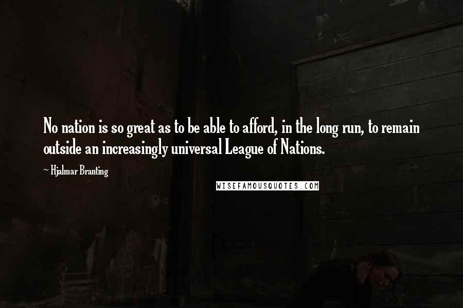 Hjalmar Branting quotes: No nation is so great as to be able to afford, in the long run, to remain outside an increasingly universal League of Nations.