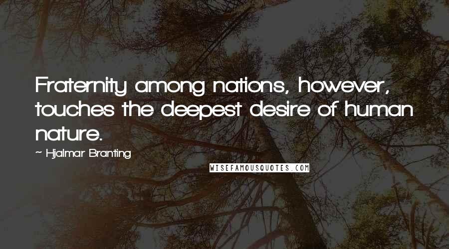 Hjalmar Branting quotes: Fraternity among nations, however, touches the deepest desire of human nature.