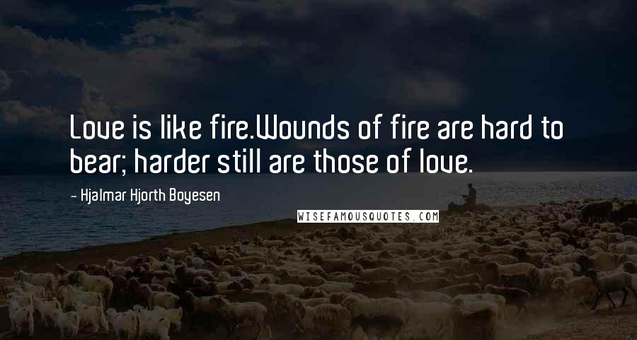 Hjalmar Hjorth Boyesen quotes: Love is like fire.Wounds of fire are hard to bear; harder still are those of love.