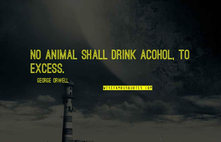 Hm Sultan Qaboos Quotes By George Orwell: No animal shall drink acohol, to excess.
