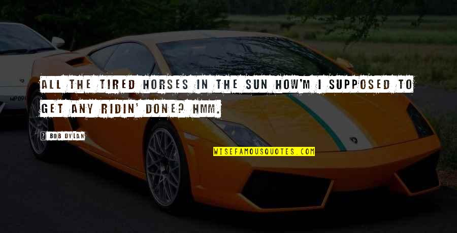 Hmm Quotes By Bob Dylan: All the tired horses in the sun How'm