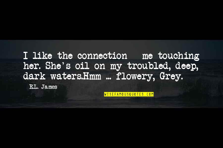Hmm Quotes By E.L. James: I like the connection - me touching her.
