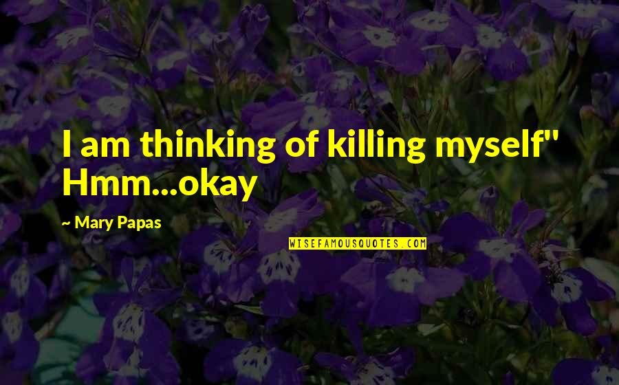 Hmm Quotes By Mary Papas: I am thinking of killing myself'' Hmm...okay