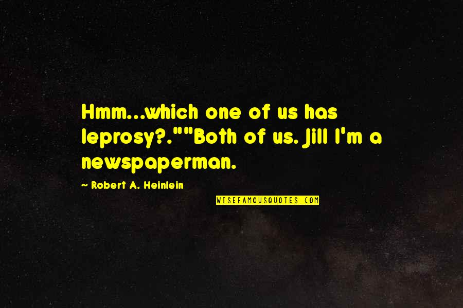 "Hmm Quotes By Robert A. Heinlein: Hmm...which one of us has leprosy?.""""Both of us."