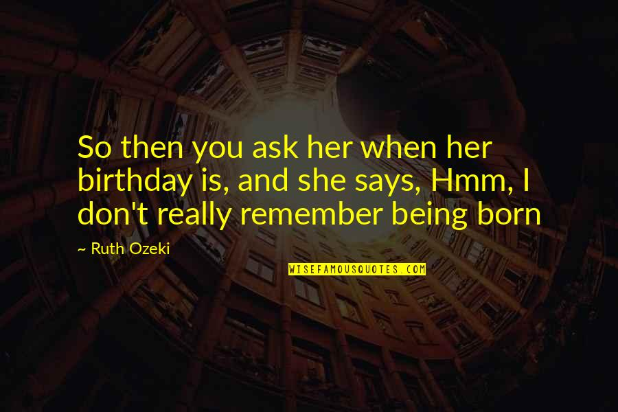 Hmm Quotes By Ruth Ozeki: So then you ask her when her birthday