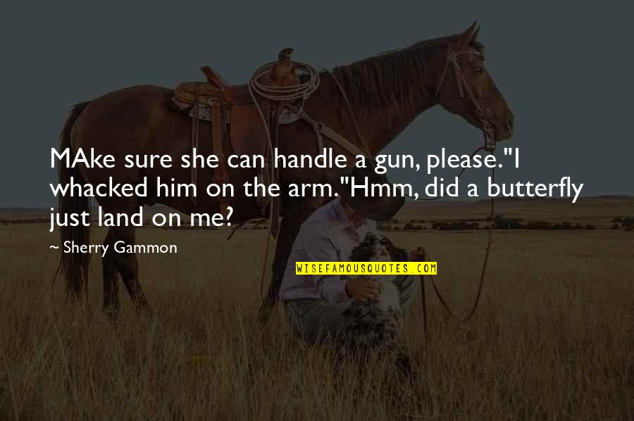 "Hmm Quotes By Sherry Gammon: MAke sure she can handle a gun, please.""I"