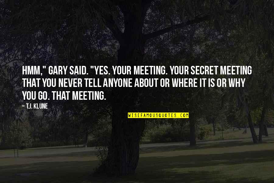 "Hmm Quotes By T.J. Klune: Hmm,"" Gary said. ""Yes. Your meeting. Your secret"