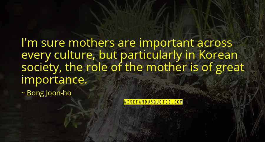 Ho Ho Quotes By Bong Joon-ho: I'm sure mothers are important across every culture,
