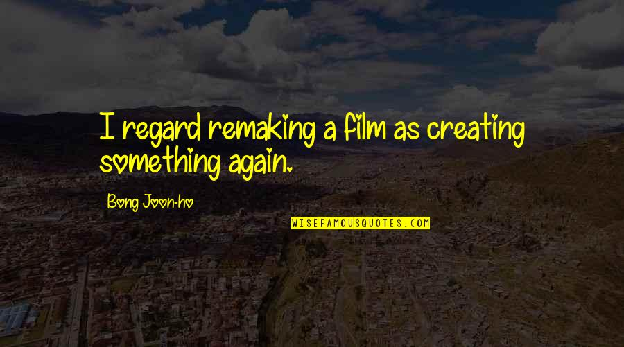 Ho Ho Quotes By Bong Joon-ho: I regard remaking a film as creating something