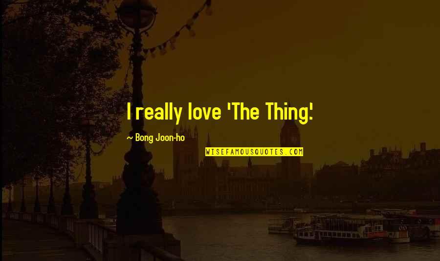 Ho Ho Quotes By Bong Joon-ho: I really love 'The Thing.'