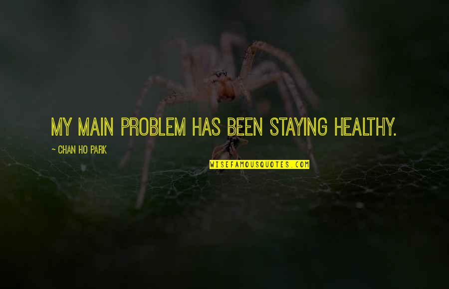 Ho Ho Quotes By Chan Ho Park: My main problem has been staying healthy.