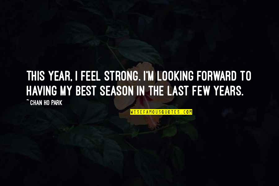 Ho Ho Quotes By Chan Ho Park: This year, I feel strong. I'm looking forward