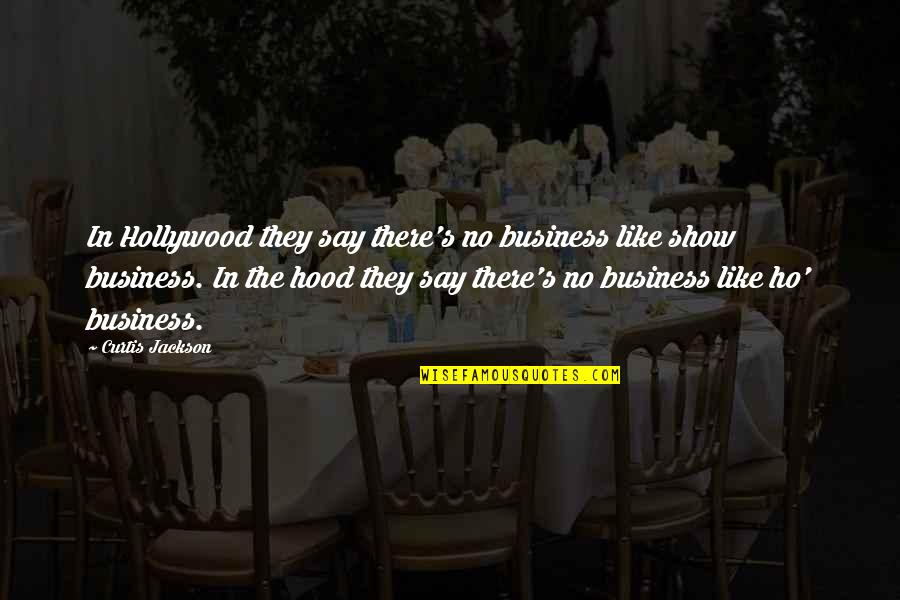 Ho Ho Quotes By Curtis Jackson: In Hollywood they say there's no business like
