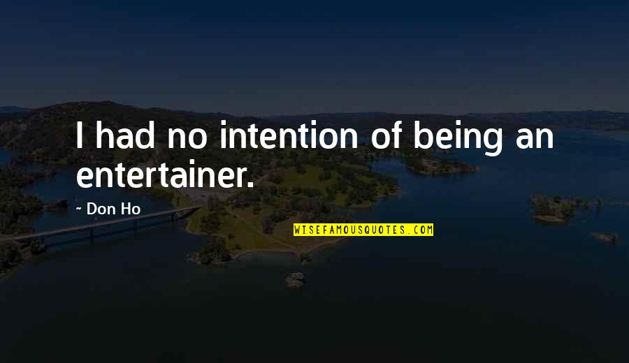 Ho Ho Quotes By Don Ho: I had no intention of being an entertainer.