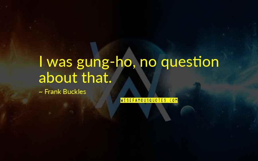 Ho Ho Quotes By Frank Buckles: I was gung-ho, no question about that.