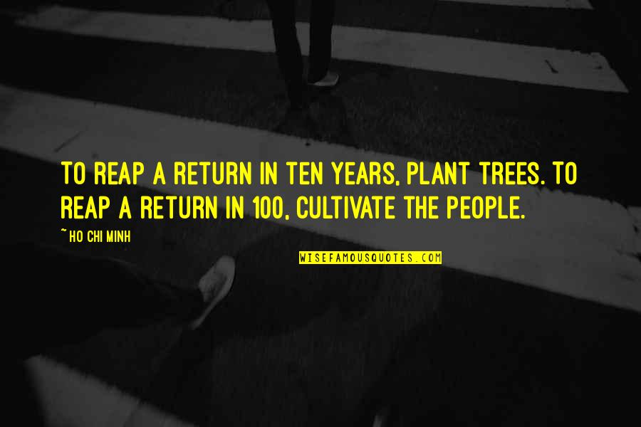 Ho Ho Quotes By Ho Chi Minh: To reap a return in ten years, plant