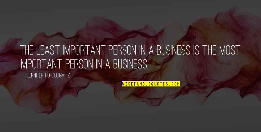 Ho Ho Quotes By Jennifer Ho-Dougatz: The least important person in a business is