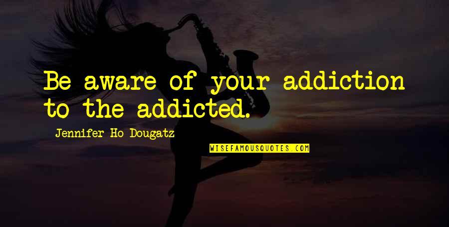 Ho Ho Quotes By Jennifer Ho-Dougatz: Be aware of your addiction to the addicted.