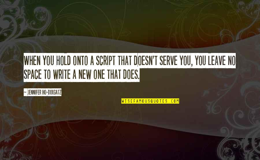 Ho Ho Quotes By Jennifer Ho-Dougatz: When you hold onto a script that doesn't