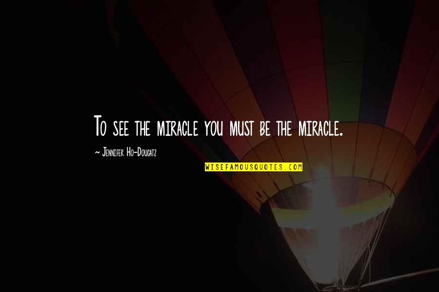 Ho Ho Quotes By Jennifer Ho-Dougatz: To see the miracle you must be the
