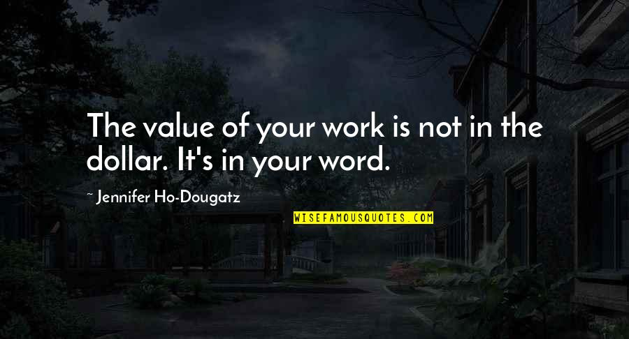 Ho Ho Quotes By Jennifer Ho-Dougatz: The value of your work is not in