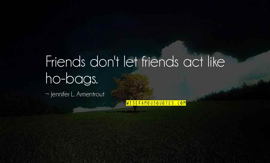 Ho Ho Quotes By Jennifer L. Armentrout: Friends don't let friends act like ho-bags.