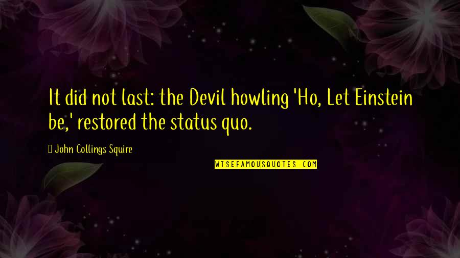 Ho Ho Quotes By John Collings Squire: It did not last: the Devil howling 'Ho,