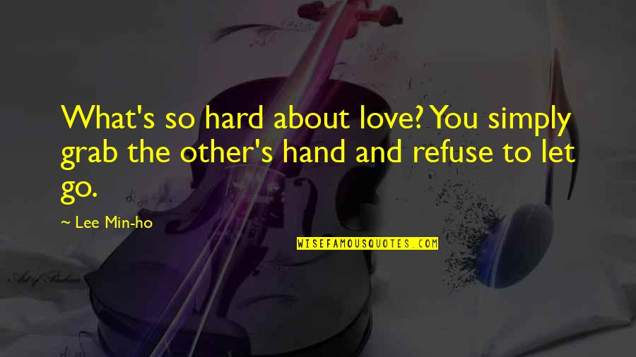 Ho Ho Quotes By Lee Min-ho: What's so hard about love? You simply grab