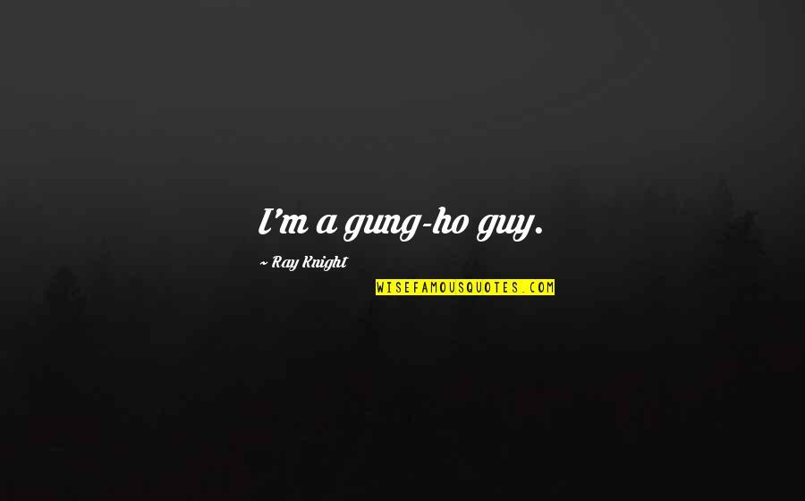 Ho Ho Quotes By Ray Knight: I'm a gung-ho guy.