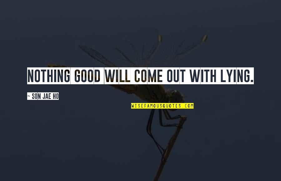 Ho Ho Quotes By Son Jae Ho: Nothing good will come out with lying.