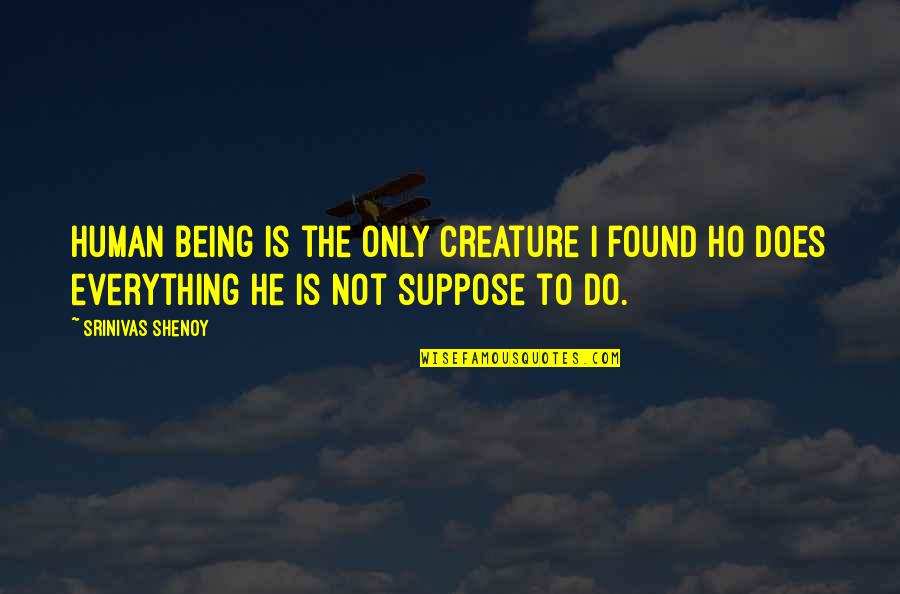 Ho Ho Quotes By Srinivas Shenoy: Human being is the only creature I found