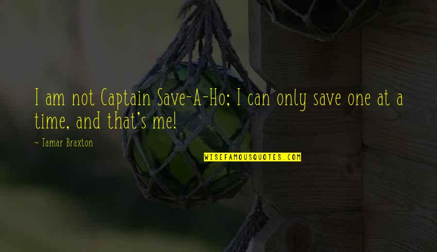 Ho Ho Quotes By Tamar Braxton: I am not Captain Save-A-Ho; I can only