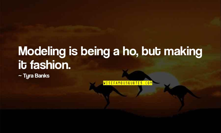 Ho Ho Quotes By Tyra Banks: Modeling is being a ho, but making it