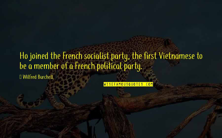 Ho Ho Quotes By Wilfred Burchett: Ho joined the French socialist party, the first