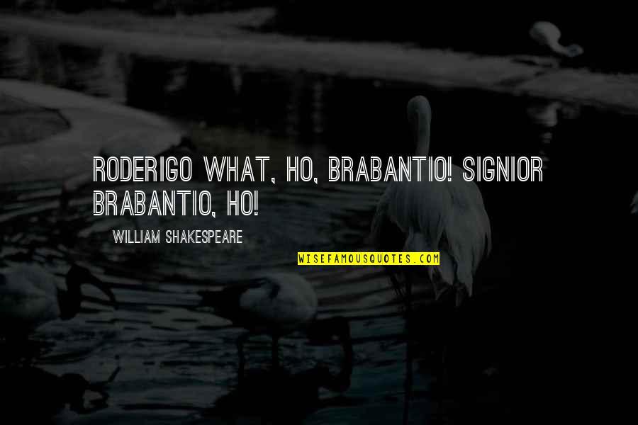 Ho Ho Quotes By William Shakespeare: RODERIGO What, ho, Brabantio! Signior Brabantio, ho!