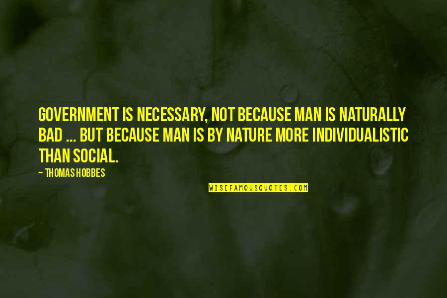 Hobbes Nature Of Man Quotes By Thomas Hobbes: Government is necessary, not because man is naturally