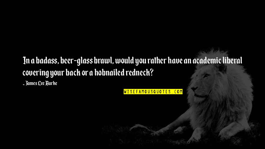 Hobnailed Quotes By James Lee Burke: In a badass, beer-glass brawl, would you rather