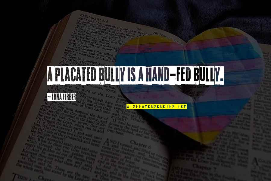 Hockey Coach Motivational Quotes By Edna Ferber: A placated bully is a hand-fed bully.