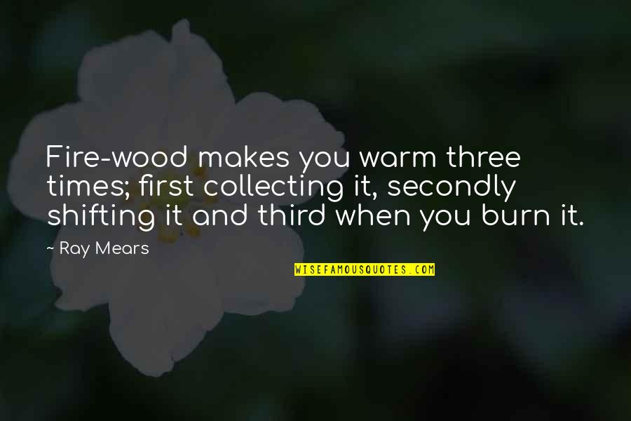 Hockey Playoff Quotes By Ray Mears: Fire-wood makes you warm three times; first collecting