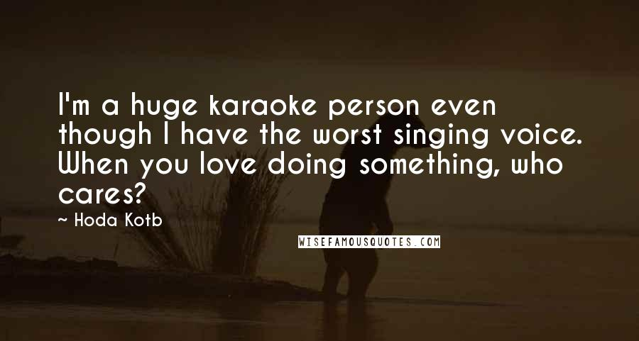 Hoda Kotb quotes: I'm a huge karaoke person even though I have the worst singing voice. When you love doing something, who cares?